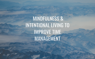 Use Mindfulness and Intentional Living to Improve Time Management